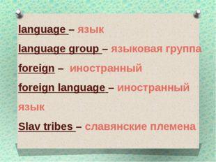 language – язык language group – языковая группа foreign – иностранный foreig