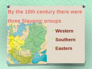 By the 10th century there were three Slavonic groups Western Southern Eastern