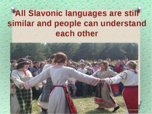 All Slavonic languages are still similar and people can understand each other