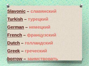 Slavonic – славянский Turkish – турецкий German – немецкий French – французск