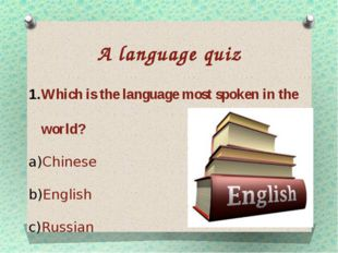 A language quiz Which is the language most spoken in the world? Chinese Engli