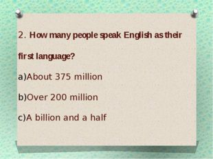 2. How many people speak English as their first language? About 375 million O