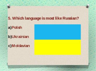 5. Which language is most like Russian? Polish Ukrainian Moldavian