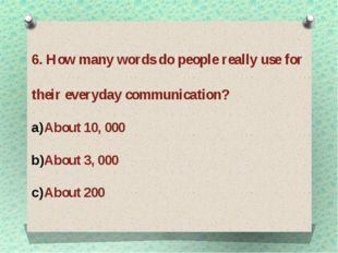 6. How many words do people really use for their everyday communication? Abou