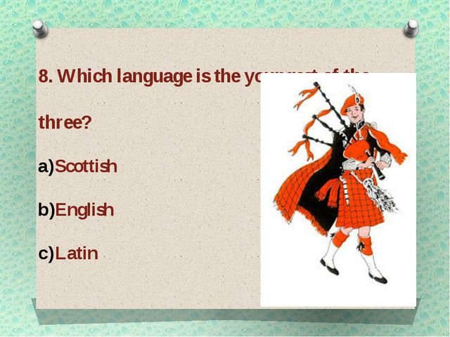8. Which language is the youngest of the three? Scottish English Latin