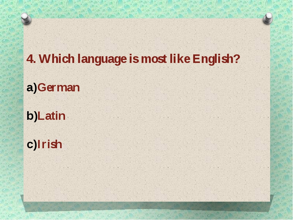 4. Which language is most like English? German Latin Irish