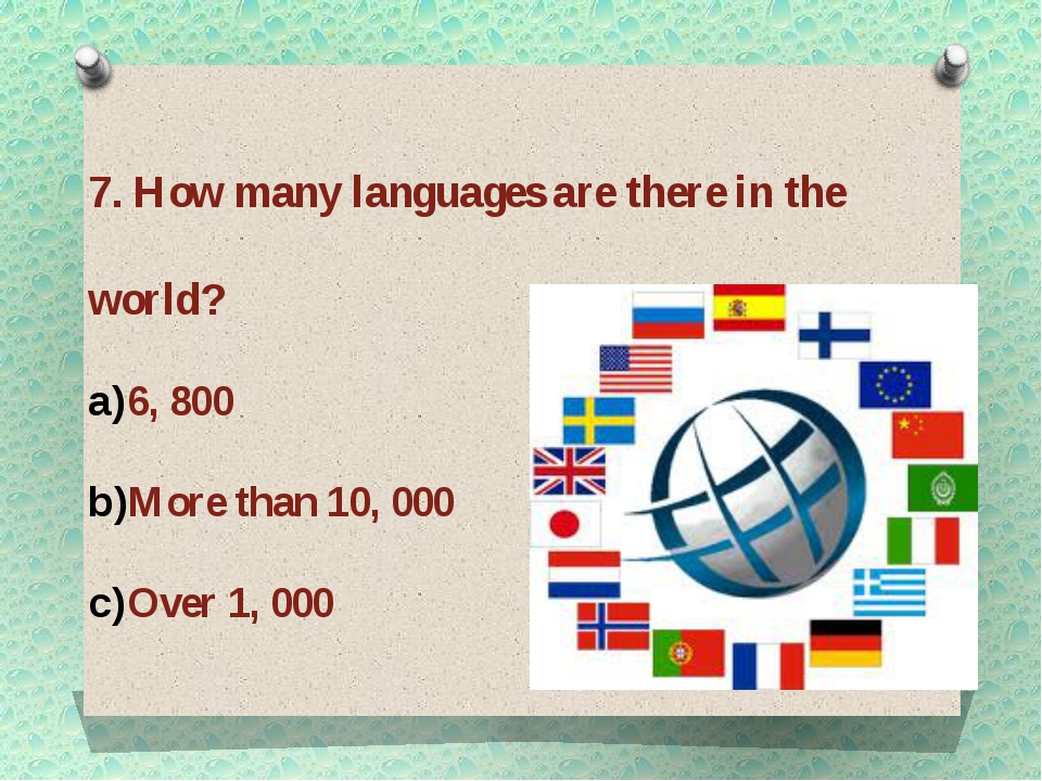 7. How many languages are there in the world? 6, 800 More than 10, 000 Over 1...