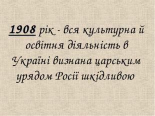 1908 рiк - вся культурна й освiтня дiяльнiсть в Українi визнана царським уря