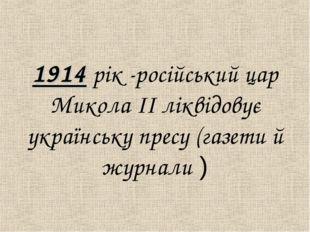 1914 рiк -росiйський цар Микола IІ лiквідовує українську пресу (газети й жур