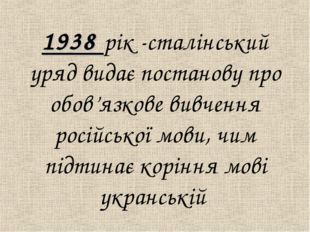 1938 рiк -сталiнський уряд видає постанову про обов'язкове вивчення росiйськ
