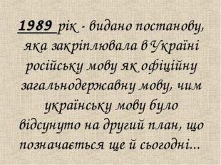 1989 рік - видано постанову, яка закрiплювала в Українi російську мову як оф