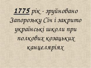 1775 рiк - зруйновано Запорозьку Сiч і закрито українськi школи при полкових