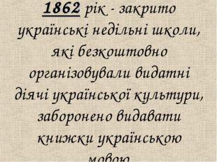 1862 рiк - закрито українськi недiльнi школи, якi безкоштовно органiзовували