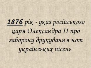 1876 рiк - указ росiйського царя Олександра ІІ про заборону друкування нот у