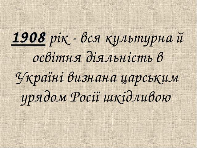 1908 рiк - вся культурна й освiтня дiяльнiсть в Українi визнана царським уря...