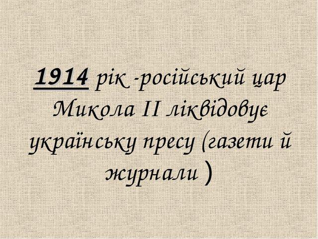 1914 рiк -росiйський цар Микола IІ лiквідовує українську пресу (газети й жур...