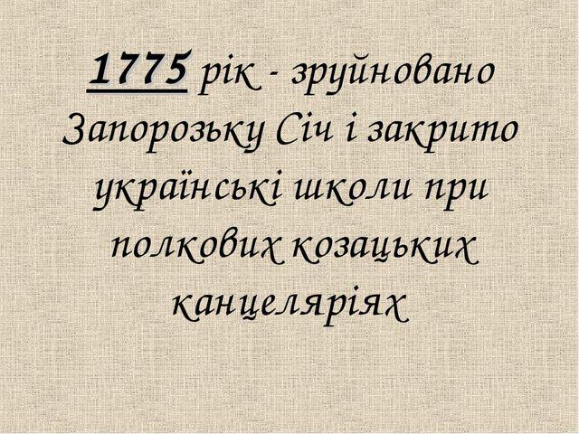 1775 рiк - зруйновано Запорозьку Сiч і закрито українськi школи при полкових...