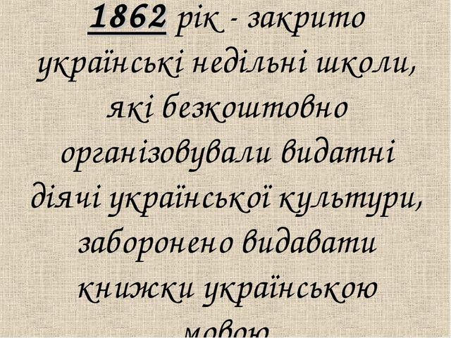 1862 рiк - закрито українськi недiльнi школи, якi безкоштовно органiзовували...