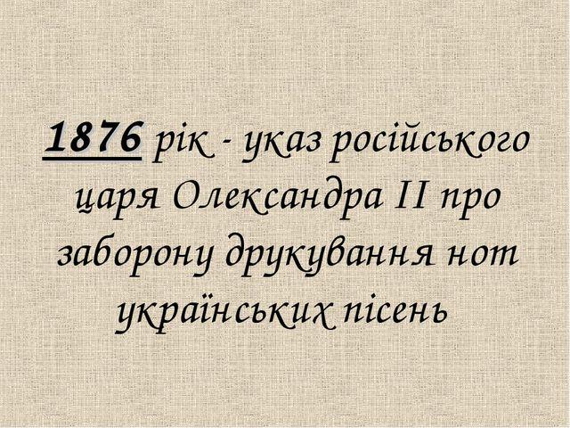 1876 рiк - указ росiйського царя Олександра ІІ про заборону друкування нот у...