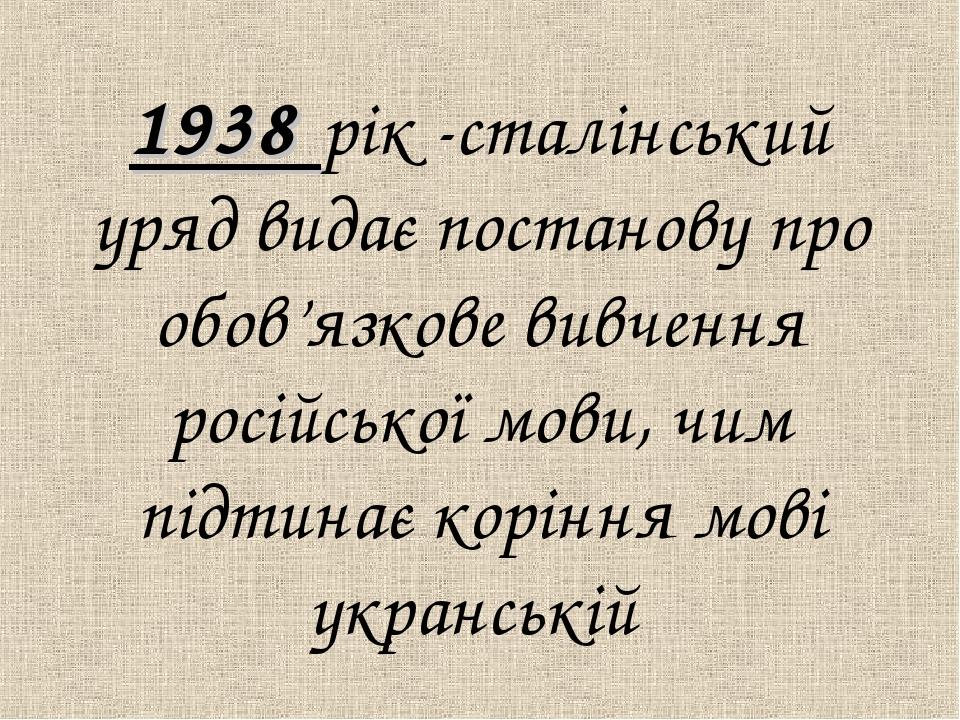 1938 рiк -сталiнський уряд видає постанову про обов'язкове вивчення росiйськ...