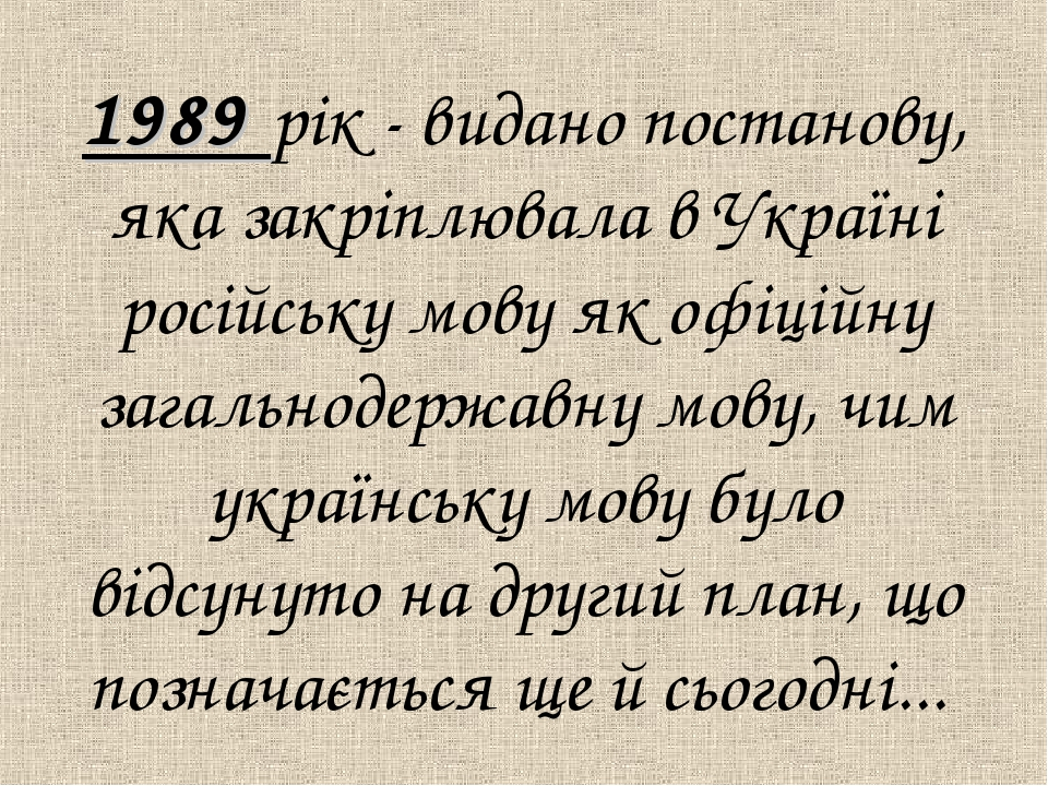 1989 рік - видано постанову, яка закрiплювала в Українi російську мову як оф...
