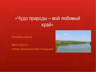 «Чудо природы – мой любимый край» Республика Адыгея МБОУ СШ № 13 Учитель: Мух