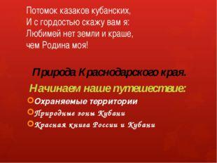 Потомок казаков кубанских, И с гордостью скажу вам я: Любимей нет земли и кра