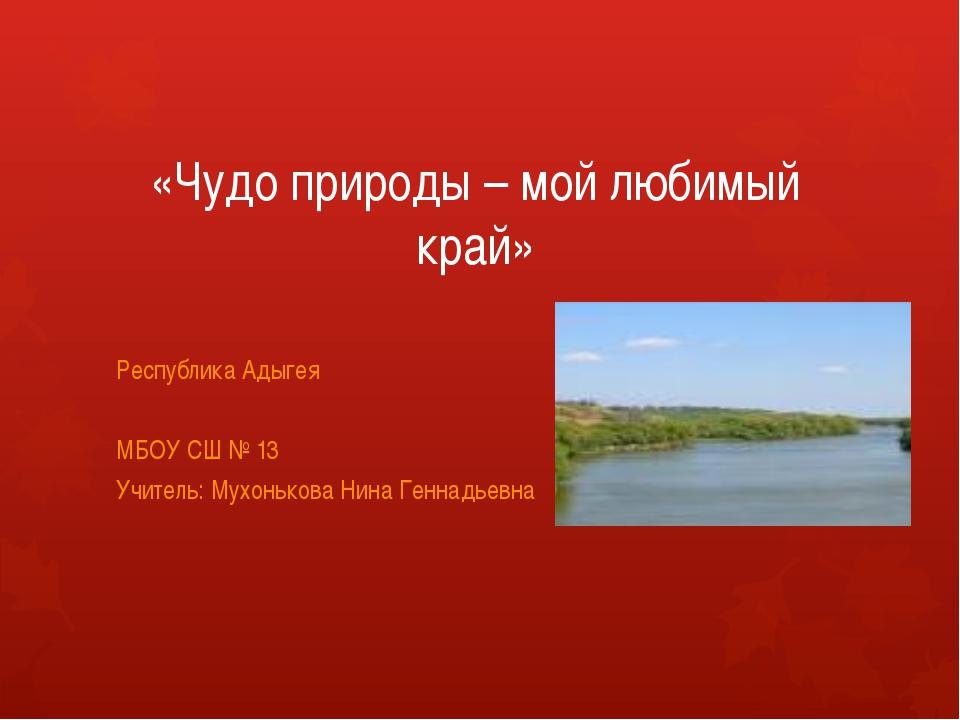 «Чудо природы – мой любимый край» Республика Адыгея МБОУ СШ № 13 Учитель: Мух...