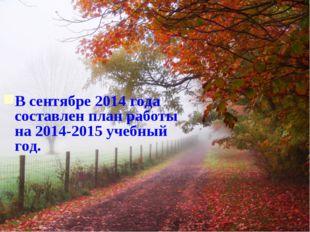 В сентябре 2014 года составлен план работы на 2014-2015 учебный год.