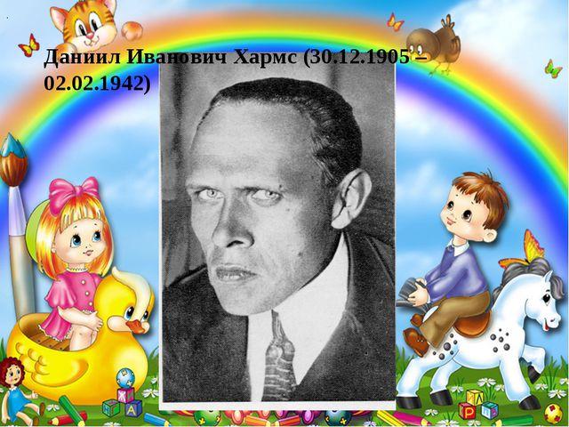 . Даниил Иванович Хармс (30.12.1905 – 02.02.1942)