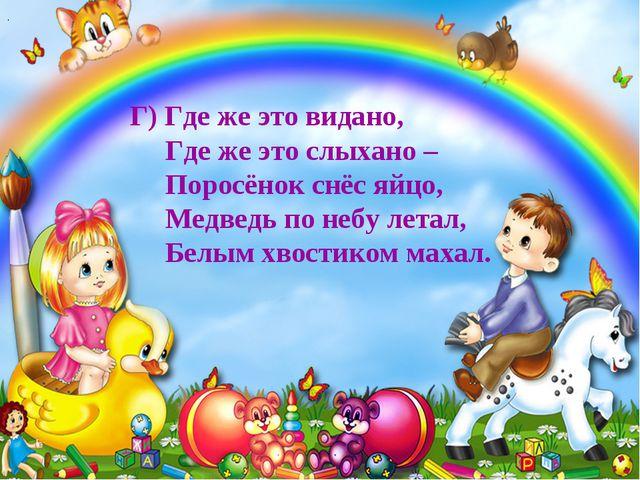 . Г) Где же это видано, Где же это слыхано – Поросёнок снёс яйцо, Медведь по...