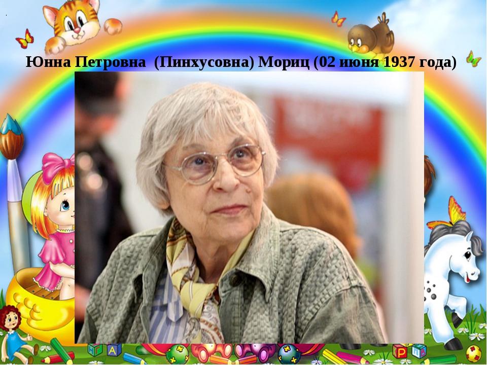 . Юнна Петровна (Пинхусовна) Мориц (02 июня 1937 года)