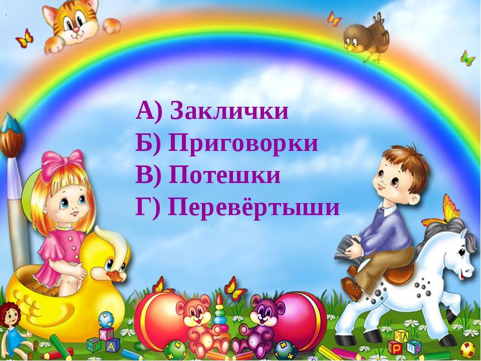 . А) Заклички Б) Приговорки В) Потешки Г) Перевёртыши