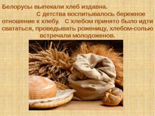 Белорусы выпекали хлеб издавна. С детства воспитывалось бережное отношение к