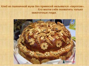 Хлеб из пшеничной муки без примесей назывался «пирогом». Его могли себе позво