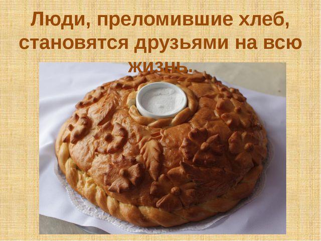 Люди, преломившие хлеб, становятся друзьями на всю жизнь.