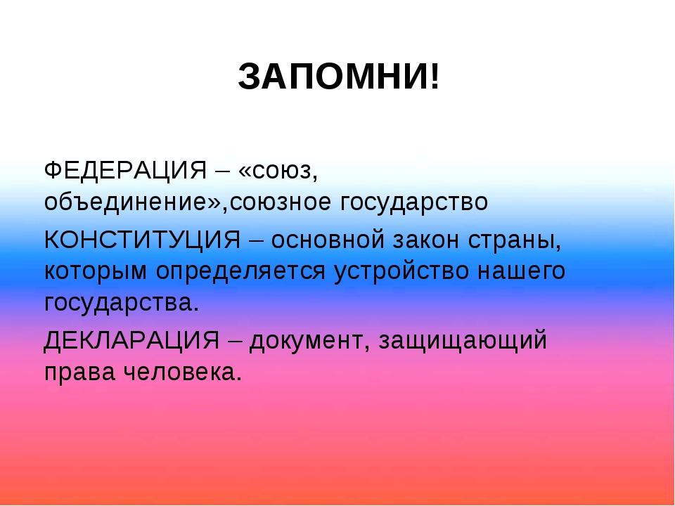 ЗАПОМНИ! ФЕДЕРАЦИЯ – «союз, объединение»,союзное государство КОНСТИТУЦИЯ – ос...