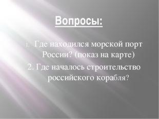 Вопросы: Где находился морской порт России? (показ на карте) 2. Где началось