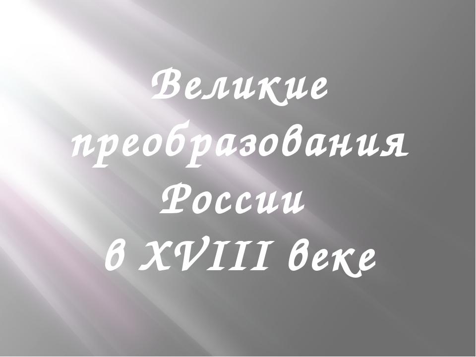 Великие преобразования России в XVIII веке