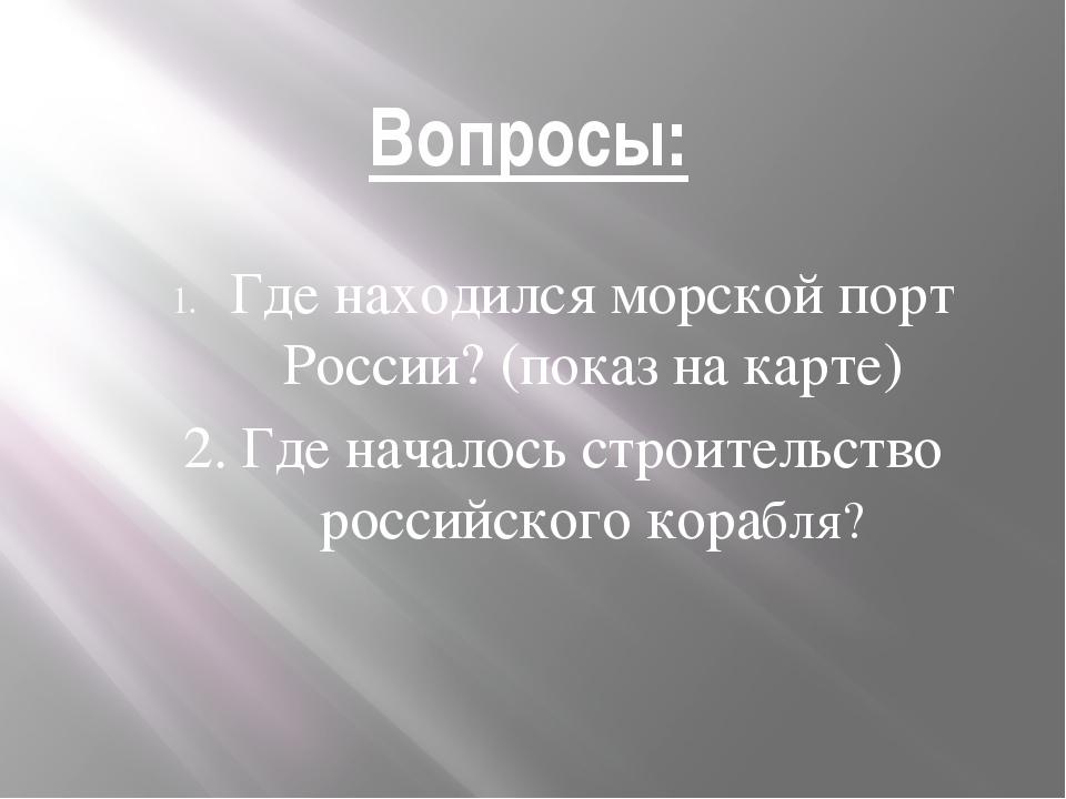 Вопросы: Где находился морской порт России? (показ на карте) 2. Где началось...