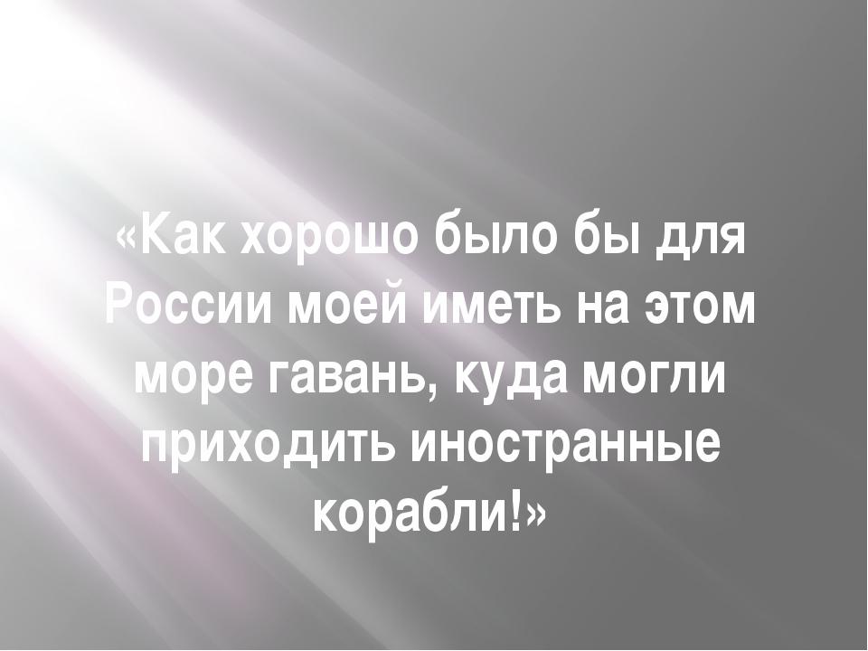 «Как хорошо было бы для России моей иметь на этом море гавань, куда могли при...