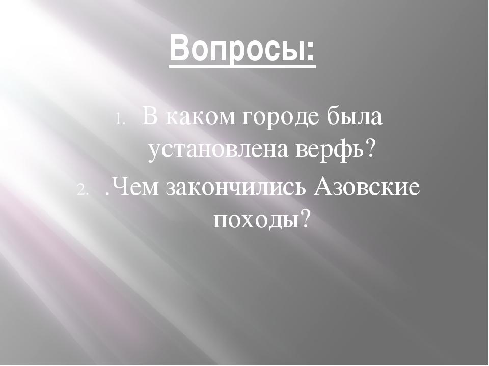 Вопросы: В каком городе была установлена верфь? .Чем закончились Азовские пох...