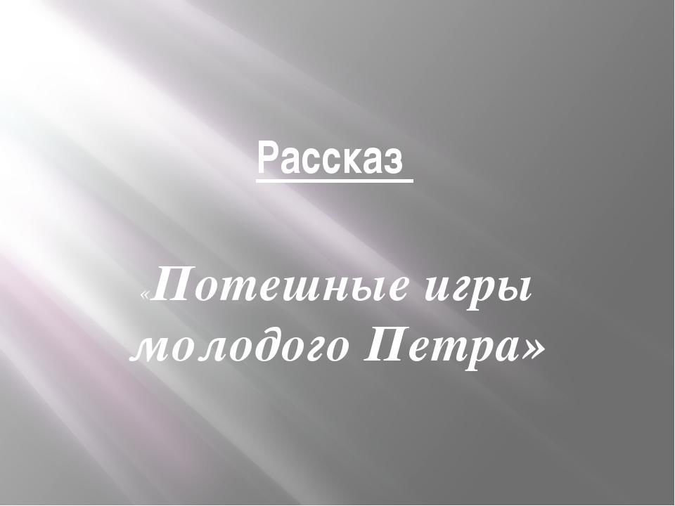Рассказ «Потешные игры молодого Петра»