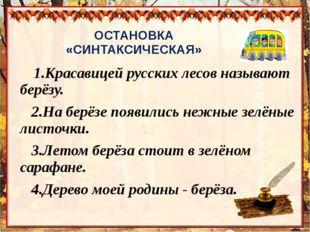 ОСТАНОВКА «СИНТАКСИЧЕСКАЯ»     1.Красавицей русских лесов называют берёзу.