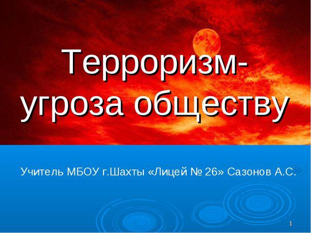 * Терроризм- угроза обществу Учитель МБОУ г.Шахты «Лицей № 26» Сазонов А.С.