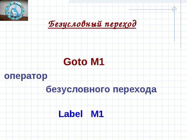 Безусловный переход Goto M1 оператор безусловного перехода Label M1