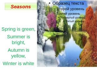 Seasons Spring is green, Summer is bright, Autumn is yellow, Winter is white