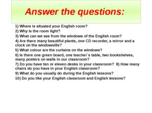 Answer the questions: 1) Where is situated your English room? 2) Why is the r