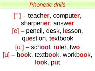 Phonetic drills [ə] – teacher, computer, sharpener, answer [e] – pencil, desk