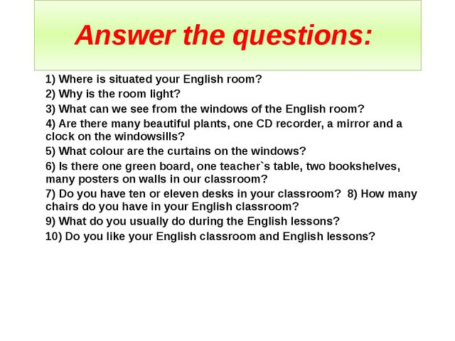 Answer the questions: 1) Where is situated your English room? 2) Why is the r...
